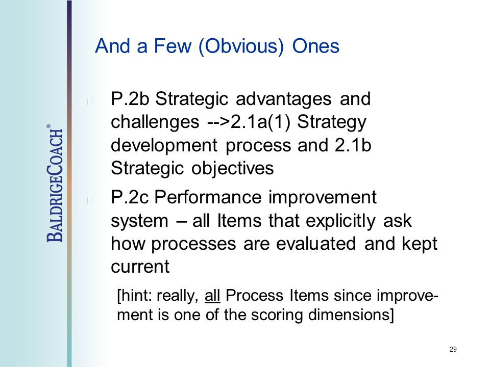 And a Few (Obvious) Ones P.2b Strategic advantages and challenges -->2.1a(1) Strategy development process and 2.1b Strategic objectives P.2c Performance improvement system – all Items that explicitly ask how processes are evaluated and kept current [hint: really, all Process Items since improve- ment is one of the scoring dimensions] 29