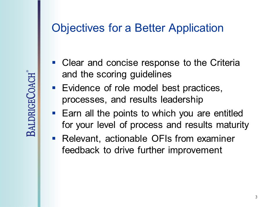 Objectives for a Better Application  Clear and concise response to the Criteria and the scoring guidelines  Evidence of role model best practices, processes, and results leadership  Earn all the points to which you are entitled for your level of process and results maturity  Relevant, actionable OFIs from examiner feedback to drive further improvement 3