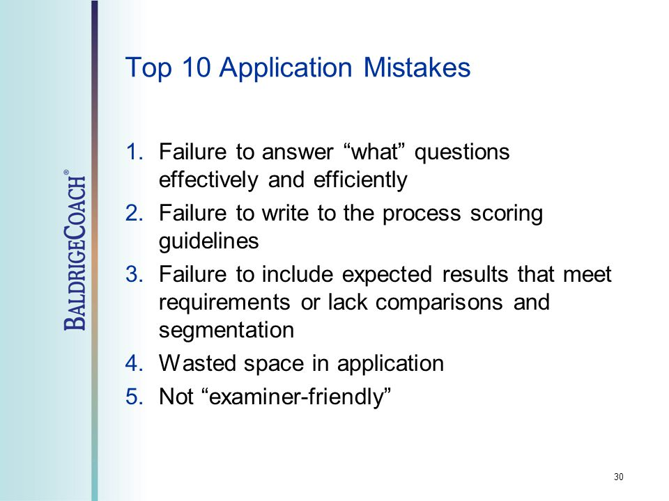 Top 10 Application Mistakes 1.Failure to answer what questions effectively and efficiently 2.Failure to write to the process scoring guidelines 3.Failure to include expected results that meet requirements or lack comparisons and segmentation 4.Wasted space in application 5.Not examiner-friendly 30