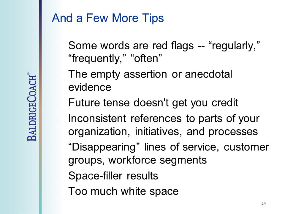 And a Few More Tips Some words are red flags -- regularly, frequently, often The empty assertion or anecdotal evidence Future tense doesn t get you credit Inconsistent references to parts of your organization, initiatives, and processes Disappearing lines of service, customer groups, workforce segments Space-filler results Too much white space 49