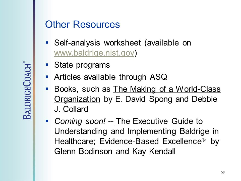 Other Resources  Self-analysis worksheet (available on www.baldrige.nist.gov) www.baldrige.nist.gov  State programs  Articles available through ASQ  Books, such as The Making of a World-Class Organization by E.
