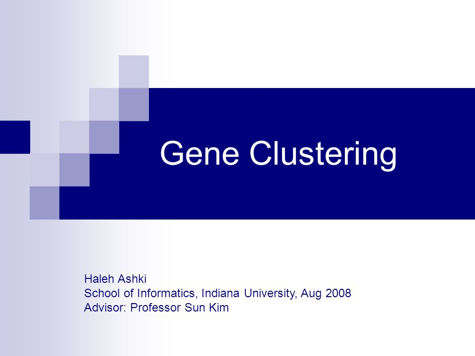 Gene Clustering Haleh Ashki School of Informatics, Indiana University, Aug 2008 Advisor: Professor Sun Kim