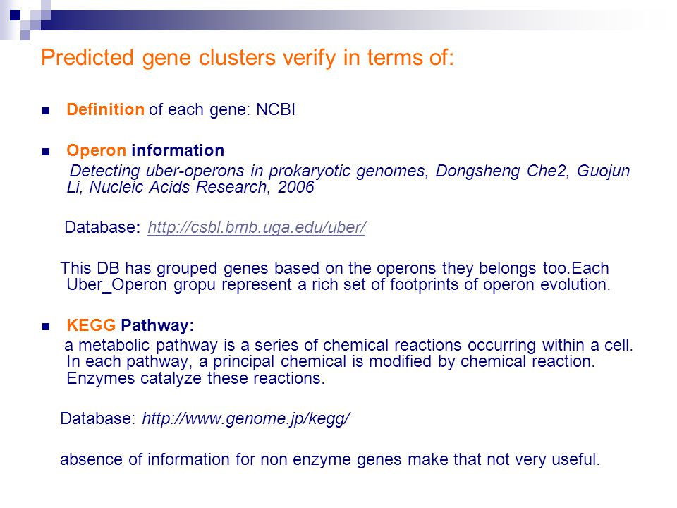 Predicted gene clusters verify in terms of: Definition of each gene: NCBI Operon information Detecting uber-operons in prokaryotic genomes, Dongsheng Che2, Guojun Li, Nucleic Acids Research, 2006 Database: http://csbl.bmb.uga.edu/uber/http://csbl.bmb.uga.edu/uber/ This DB has grouped genes based on the operons they belongs too.Each Uber_Operon gropu represent a rich set of footprints of operon evolution.
