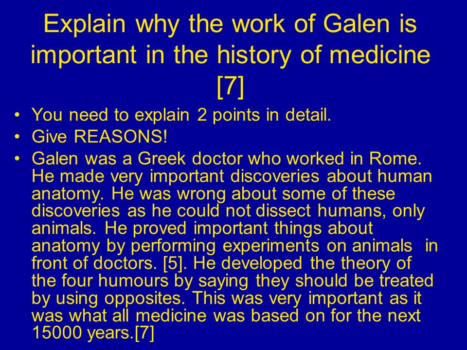 Explain why the work of Galen is important in the history of medicine [7] You need to explain 2 points in detail.