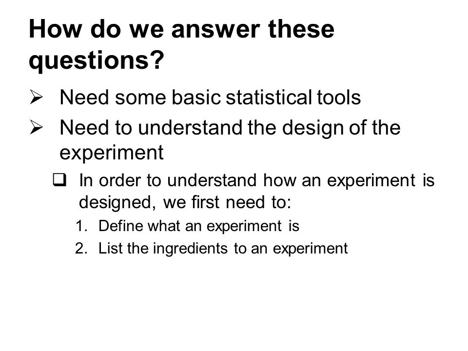 How do we answer these questions?  Need some basic statistical tools  Need to understand the design of the experiment  In order to understand how a