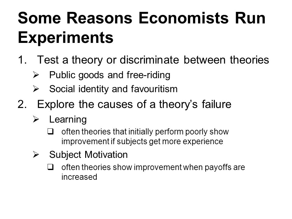 Some Reasons Economists Run Experiments 1.Test a theory or discriminate between theories  Public goods and free-riding  Social identity and favourit
