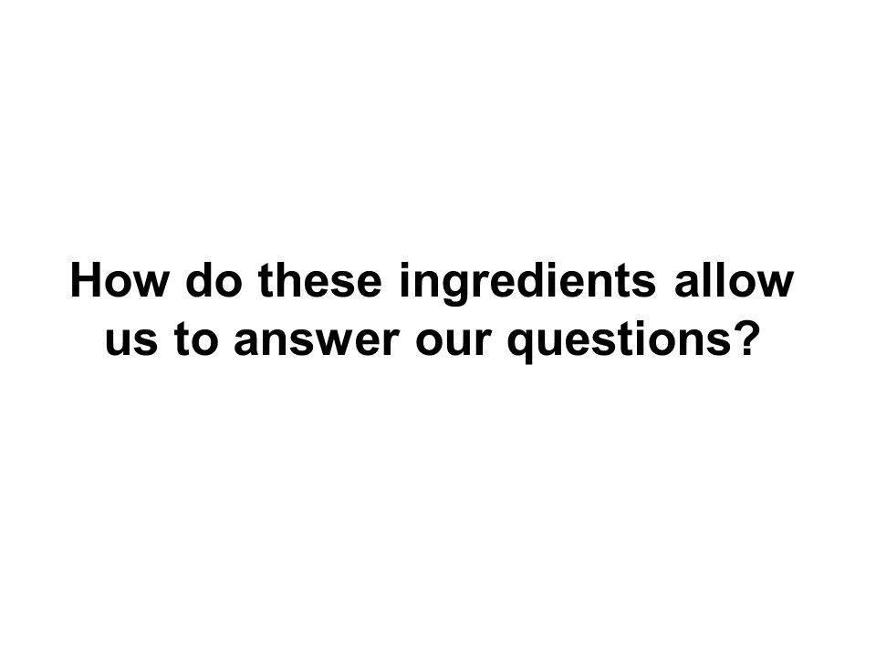 How do these ingredients allow us to answer our questions?