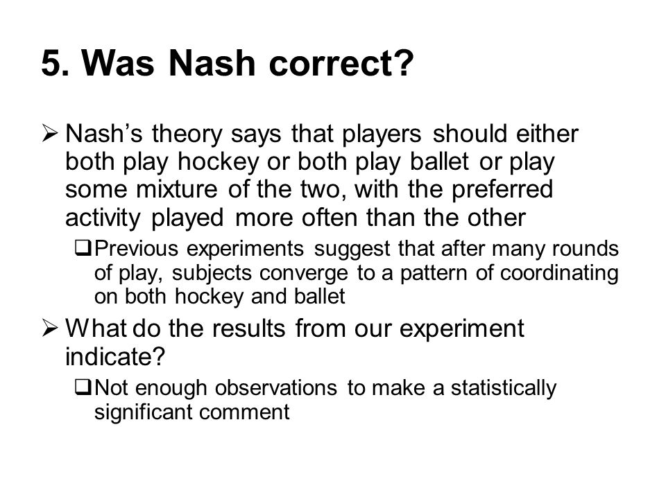 5. Was Nash correct?  Nash's theory says that players should either both play hockey or both play ballet or play some mixture of the two, with the pr