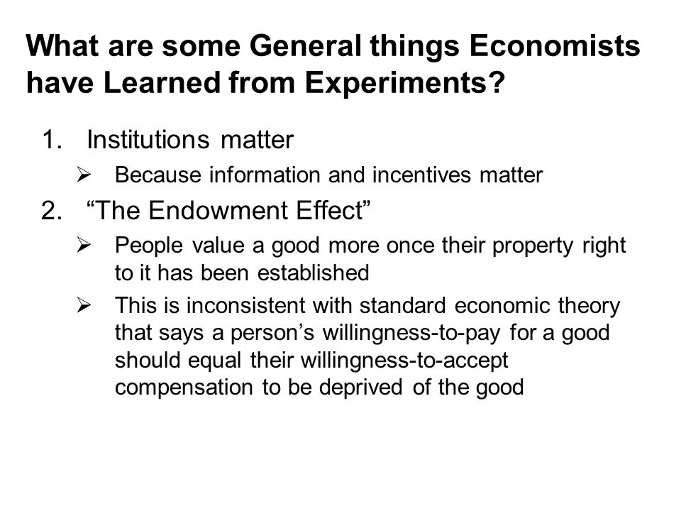 "What are some General things Economists have Learned from Experiments? 1.Institutions matter  Because information and incentives matter 2.""The Endowm"