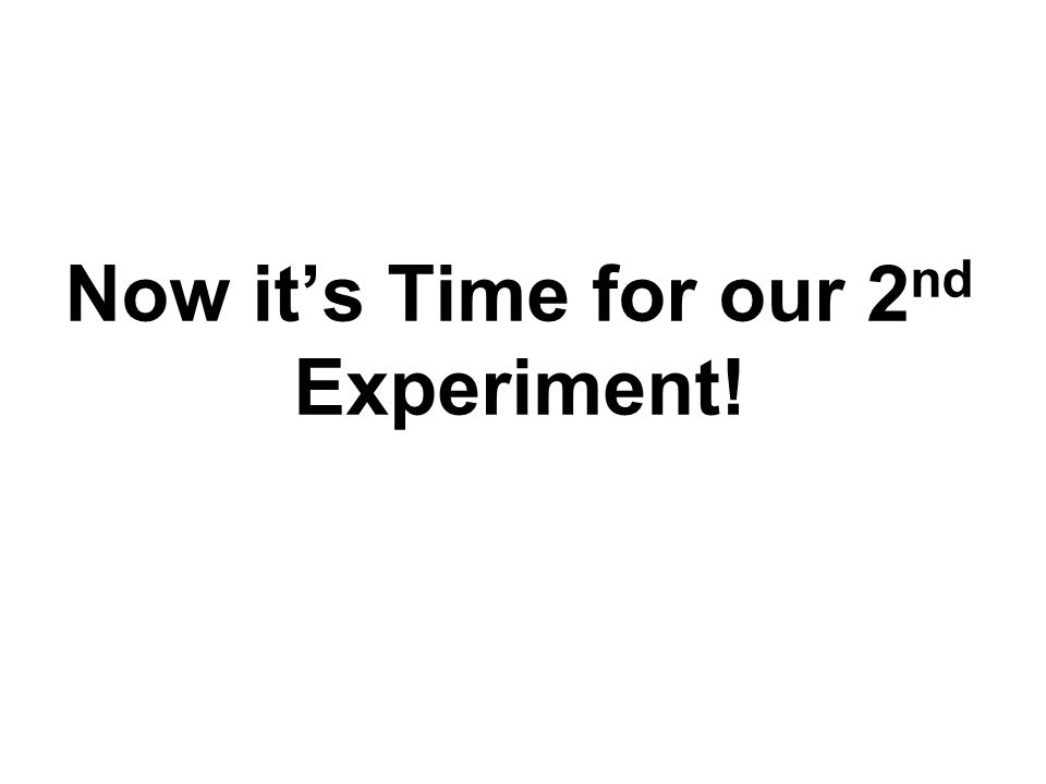 Now it's Time for our 2 nd Experiment!