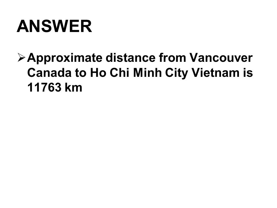 ANSWER  Approximate distance from Vancouver Canada to Ho Chi Minh City Vietnam is 11763 km