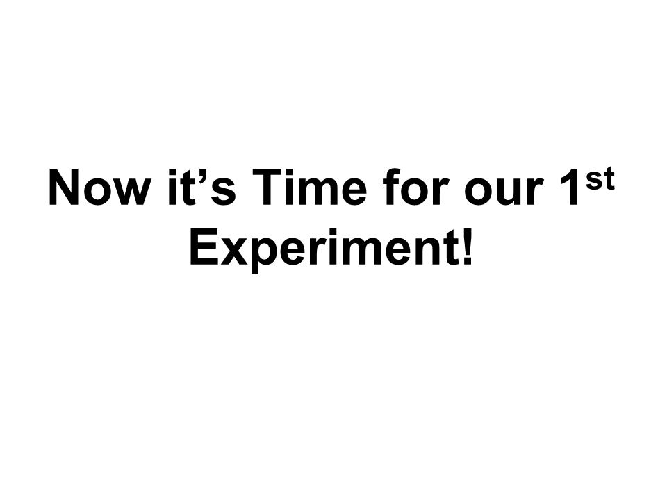 Now it's Time for our 1 st Experiment!
