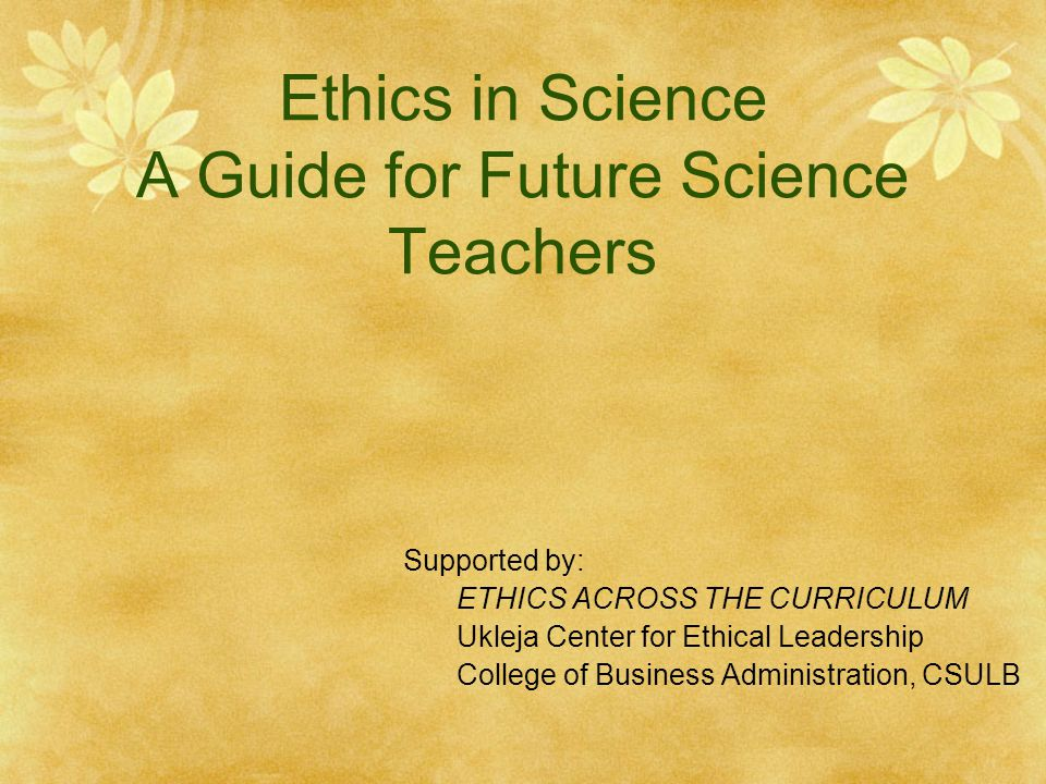Ethics in Science A Guide for Future Science Teachers Supported by: ETHICS ACROSS THE CURRICULUM Ukleja Center for Ethical Leadership College of Business Administration, CSULB
