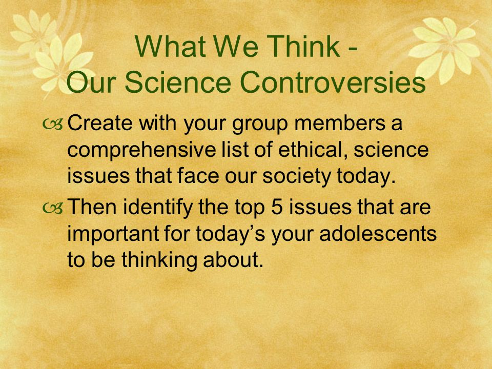 What We Think - Our Science Controversies  Create with your group members a comprehensive list of ethical, science issues that face our society today.