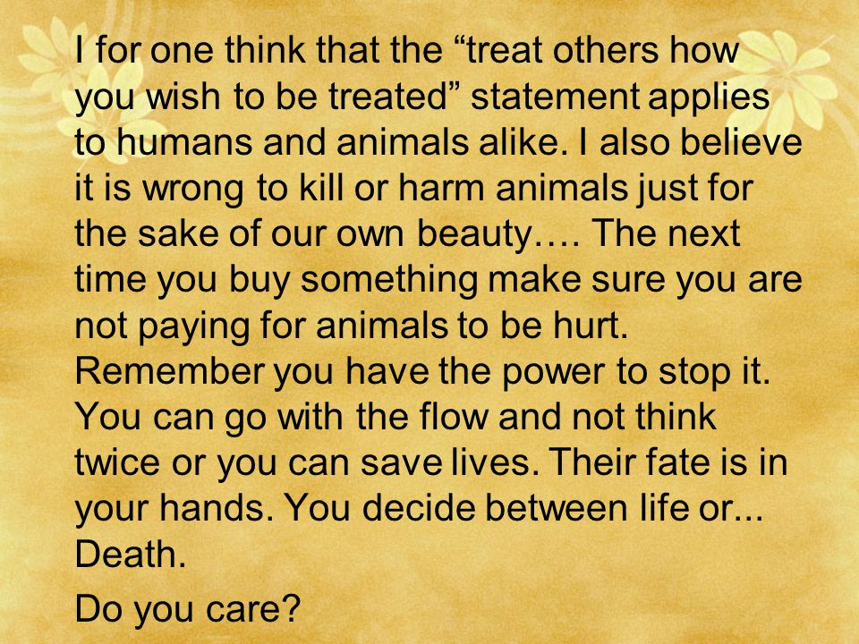 I for one think that the treat others how you wish to be treated statement applies to humans and animals alike.