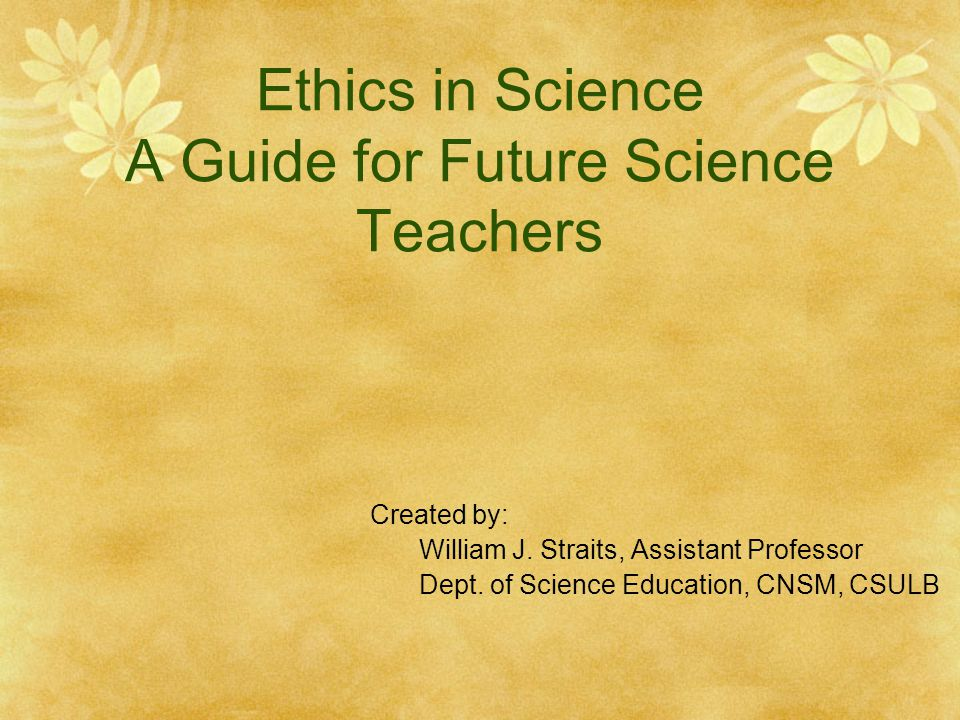 Ethics in Science A Guide for Future Science Teachers Created by: William J.