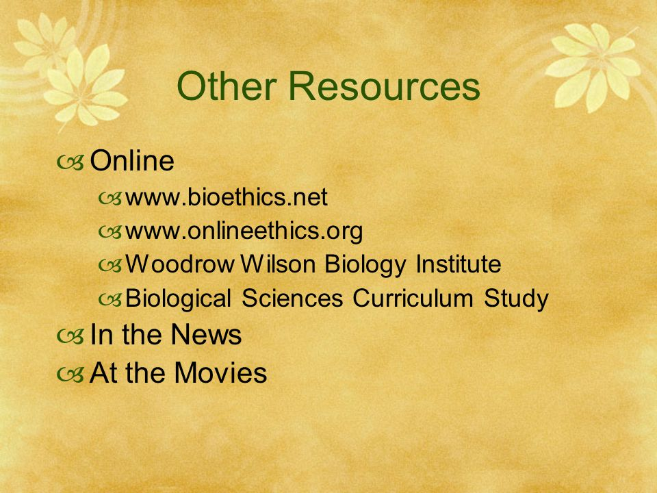 Other Resources  Online  www.bioethics.net  www.onlineethics.org  Woodrow Wilson Biology Institute  Biological Sciences Curriculum Study  In the News  At the Movies