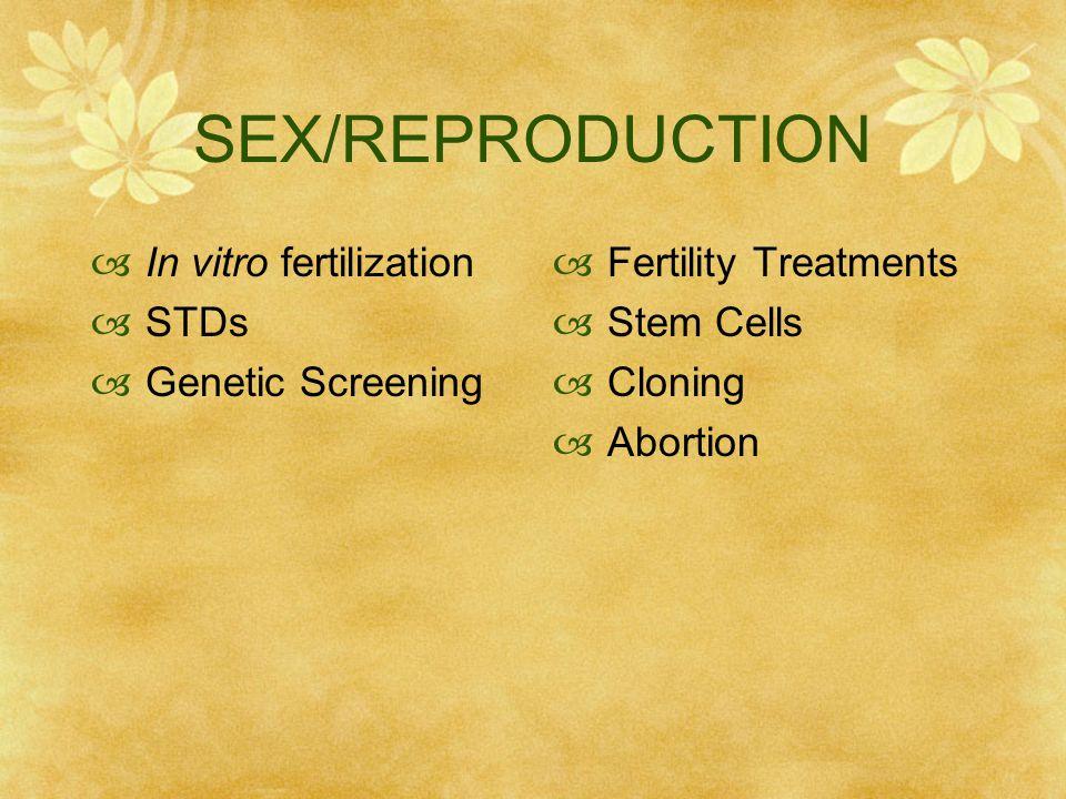 SEX/REPRODUCTION  In vitro fertilization  STDs  Genetic Screening  Fertility Treatments  Stem Cells  Cloning  Abortion
