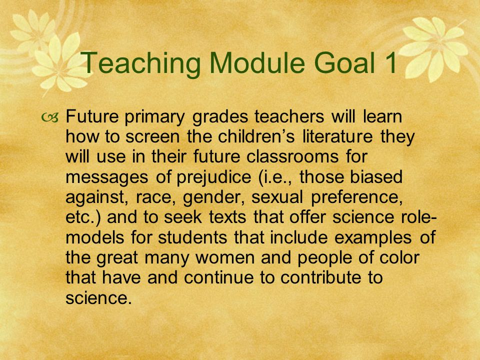 Teaching Module Goal 1  Future primary grades teachers will learn how to screen the children's literature they will use in their future classrooms for messages of prejudice (i.e., those biased against, race, gender, sexual preference, etc.) and to seek texts that offer science role- models for students that include examples of the great many women and people of color that have and continue to contribute to science.