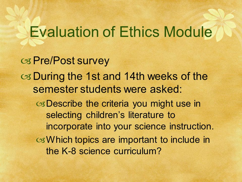 Evaluation of Ethics Module  Pre/Post survey  During the 1st and 14th weeks of the semester students were asked:  Describe the criteria you might use in selecting children's literature to incorporate into your science instruction.
