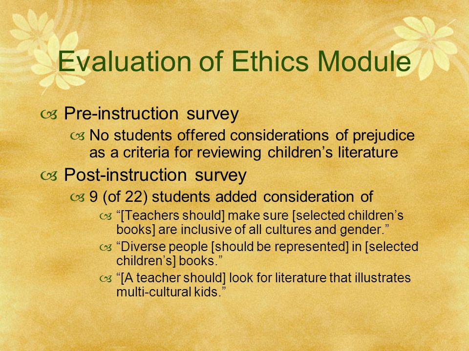 Evaluation of Ethics Module  Pre-instruction survey  No students offered considerations of prejudice as a criteria for reviewing children's literature  Post-instruction survey  9 (of 22) students added consideration of  [Teachers should] make sure [selected children's books] are inclusive of all cultures and gender.  Diverse people [should be represented] in [selected children's] books.  [A teacher should] look for literature that illustrates multi-cultural kids.