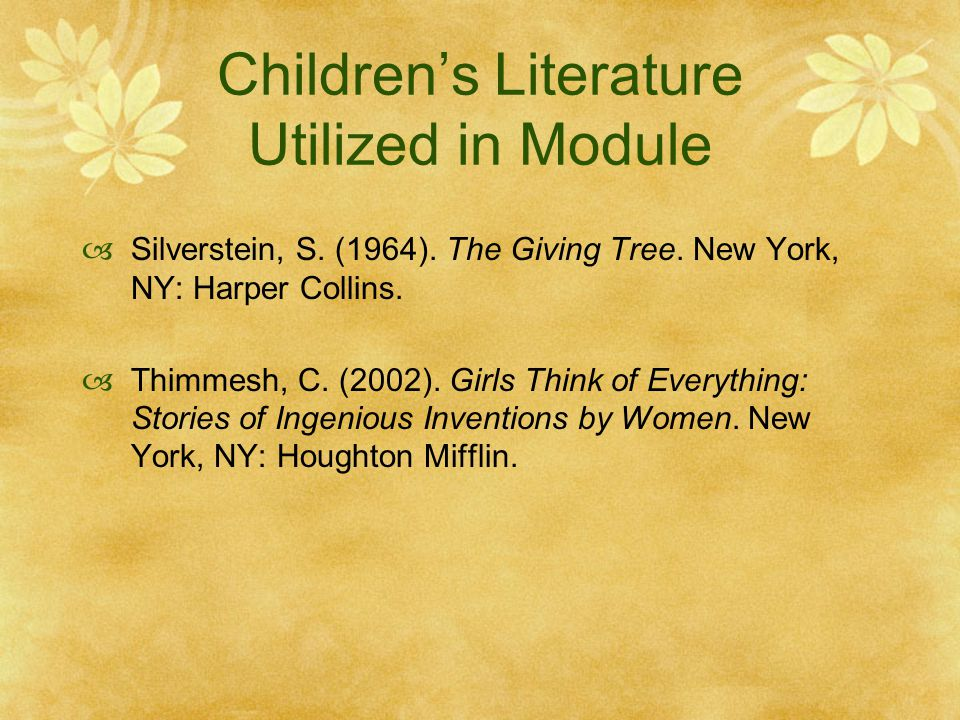 Children's Literature Utilized in Module  Silverstein, S. (1964). The Giving Tree. New York, NY: Harper Collins.  Thimmesh, C. (2002). Girls Think o