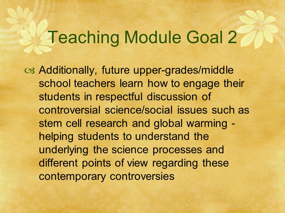 Teaching Module Goal 2  Additionally, future upper-grades/middle school teachers learn how to engage their students in respectful discussion of controversial science/social issues such as stem cell research and global warming - helping students to understand the underlying the science processes and different points of view regarding these contemporary controversies