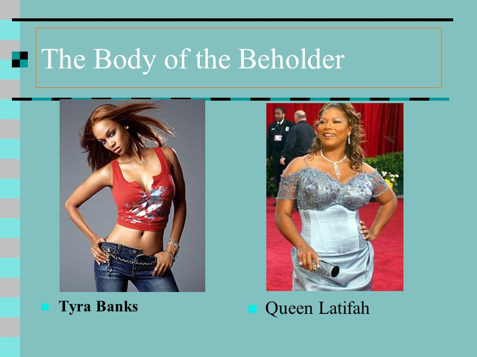 The Body of the Beholder Tyra Banks Queen Latifah