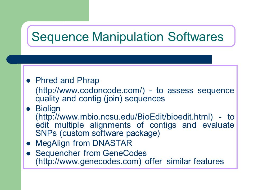 Sequence Manipulation Softwares Phred and Phrap (http://www.codoncode.com/) - to assess sequence quality and contig (join) sequences Biolign (http://w