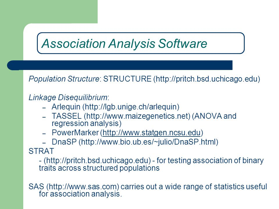 Association Analysis Software Population Structure: STRUCTURE (http://pritch.bsd.uchicago.edu) Linkage Disequilibrium: – Arlequin (http://lgb.unige.ch