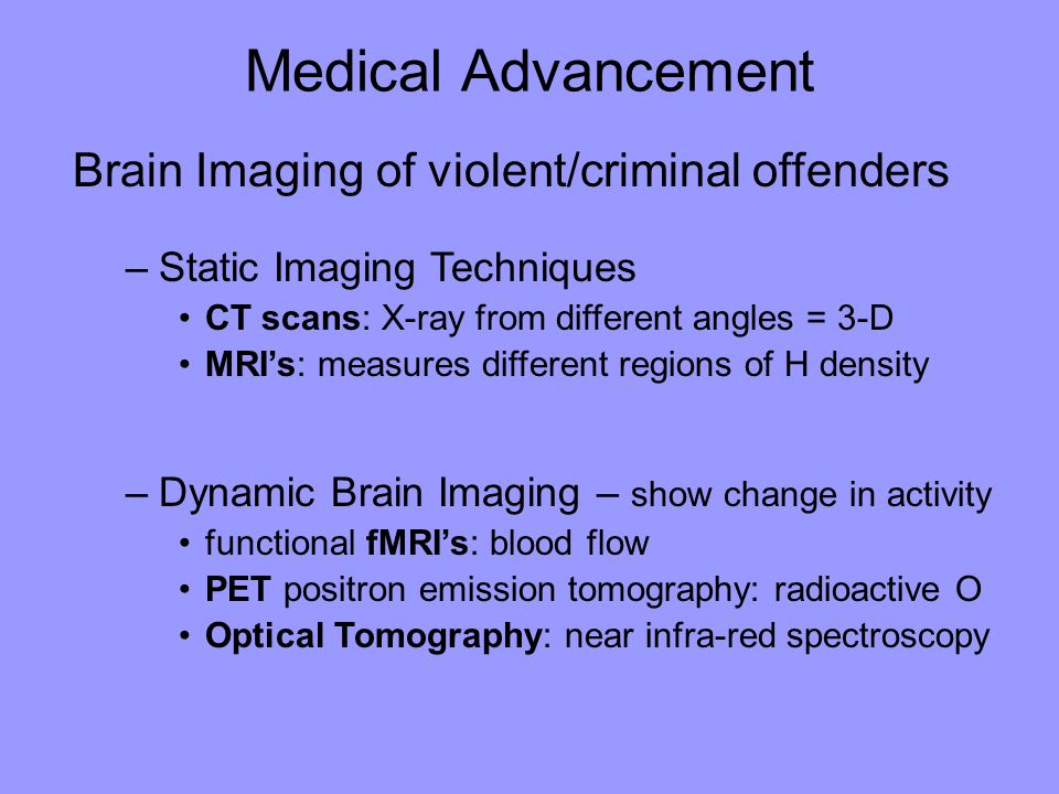 Medical Advancement Brain Imaging of violent/criminal offenders –Static Imaging Techniques CT scans: X-ray from different angles = 3-D MRI's: measures different regions of H density –Dynamic Brain Imaging – show change in activity functional fMRI's: blood flow PET positron emission tomography: radioactive O Optical Tomography: near infra-red spectroscopy