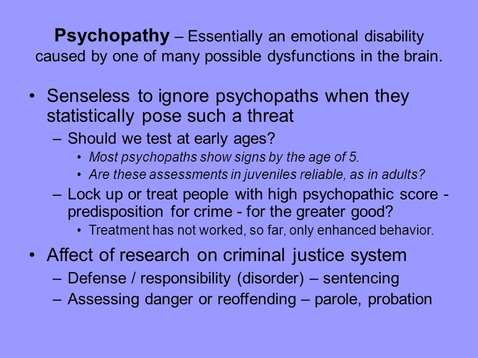 Psychopathy – Essentially an emotional disability caused by one of many possible dysfunctions in the brain.