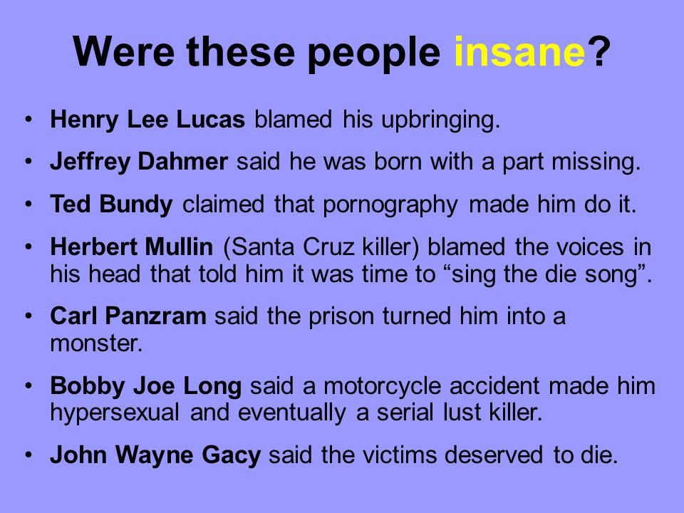 Henry Lee Lucas blamed his upbringing.Jeffrey Dahmer said he was born with a part missing.