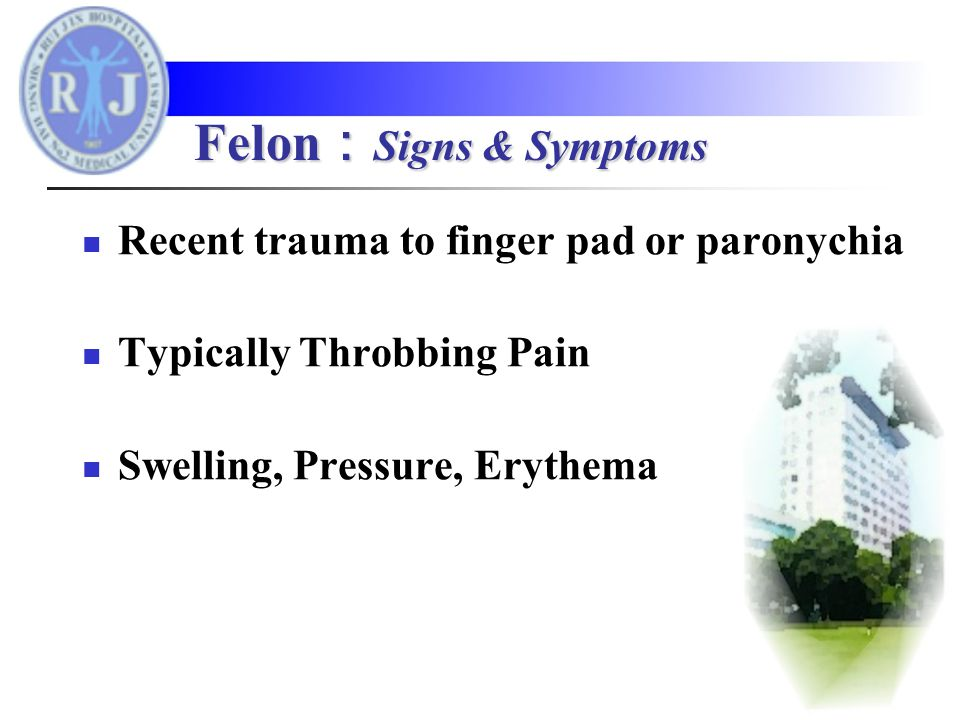 Recent trauma to finger pad or paronychia Typically Throbbing Pain Swelling, Pressure, Erythema Felon : Signs & Symptoms