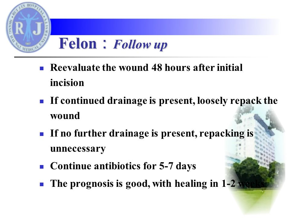 Reevaluate the wound 48 hours after initial incision If continued drainage is present, loosely repack the wound If no further drainage is present, repacking is unnecessary Continue antibiotics for 5-7 days The prognosis is good, with healing in 1-2 weeks Felon : Follow up