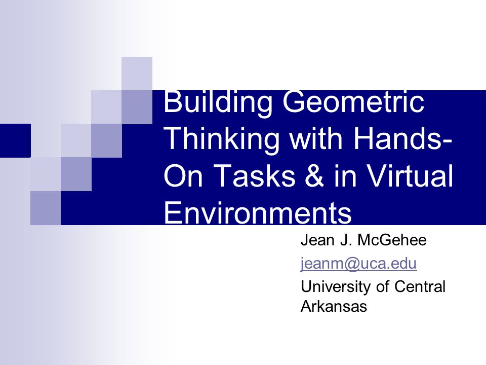 Building Geometric Thinking with Hands- On Tasks & in Virtual Environments Jean J. McGehee jeanm@uca.edu University of Central Arkansas