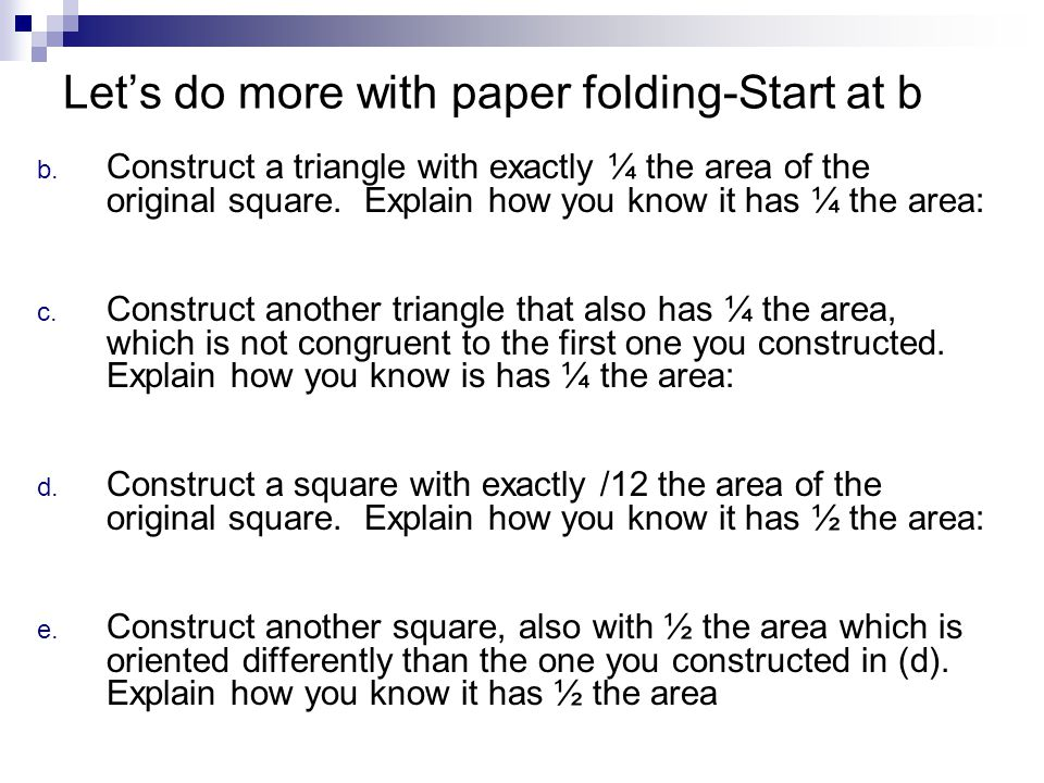 Let's do more with paper folding-Start at b b. Construct a triangle with exactly ¼ the area of the original square. Explain how you know it has ¼ the