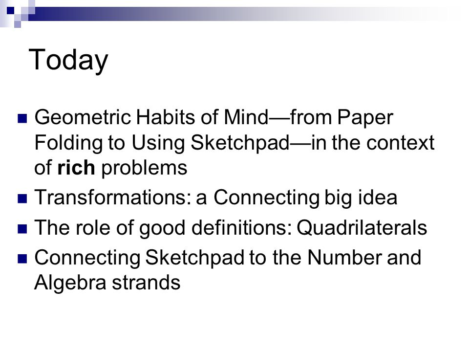 Today Geometric Habits of Mind—from Paper Folding to Using Sketchpad—in the context of rich problems Transformations: a Connecting big idea The role o