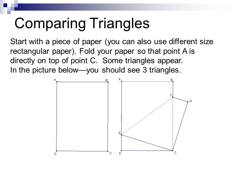 Comparing Triangles Start with a piece of paper (you can also use different size rectangular paper). Fold your paper so that point A is directly on to