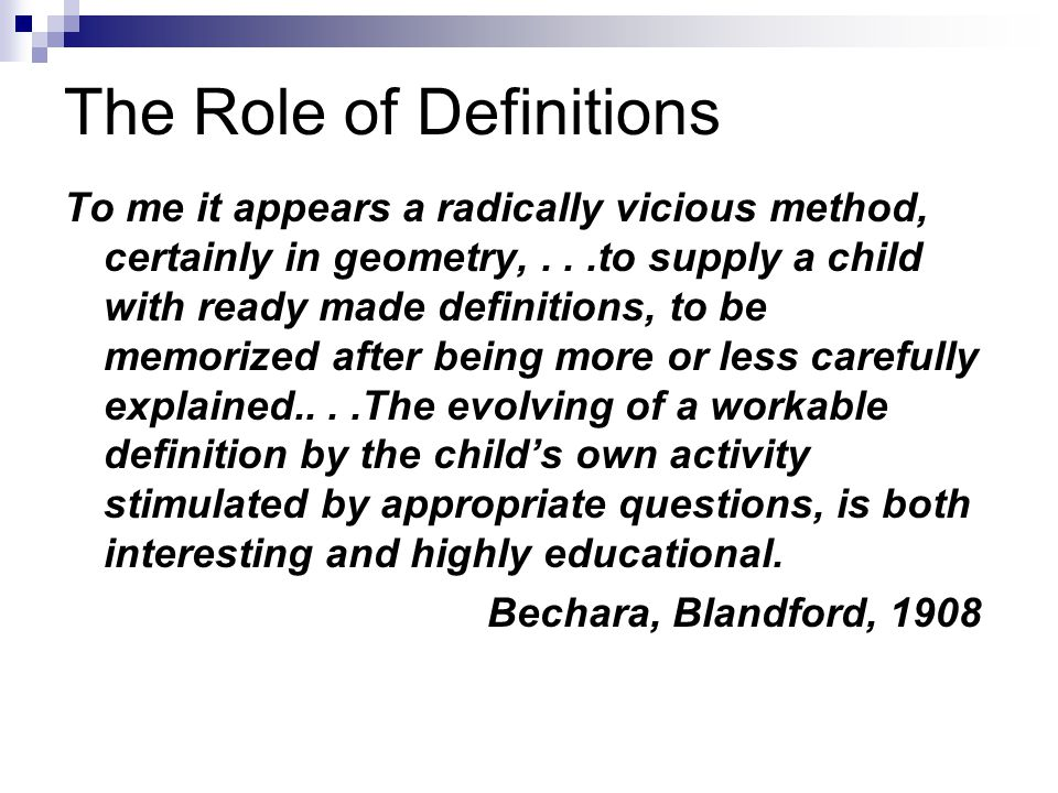 The Role of Definitions To me it appears a radically vicious method, certainly in geometry,...to supply a child with ready made definitions, to be mem