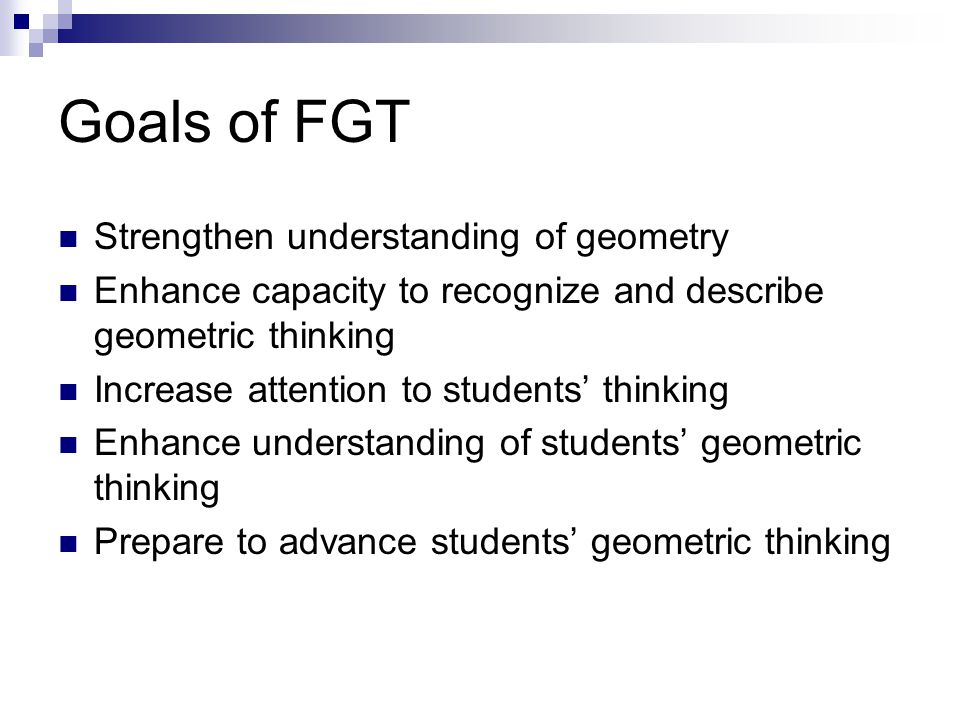 Goals of FGT Strengthen understanding of geometry Enhance capacity to recognize and describe geometric thinking Increase attention to students' thinki