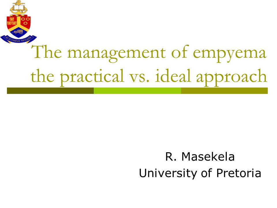 The management of empyema the practical vs. ideal approach R. Masekela University of Pretoria