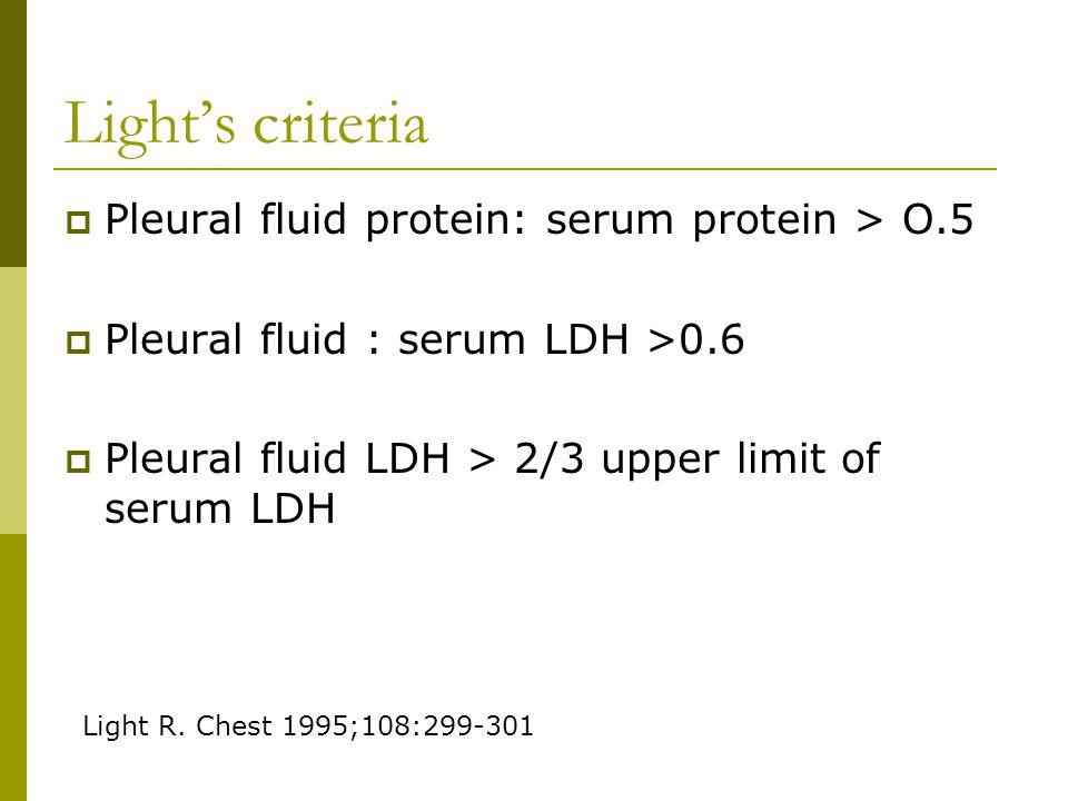 Light's criteria  Pleural fluid protein: serum protein > O.5  Pleural fluid : serum LDH >0.6  Pleural fluid LDH > 2/3 upper limit of serum LDH Light R.