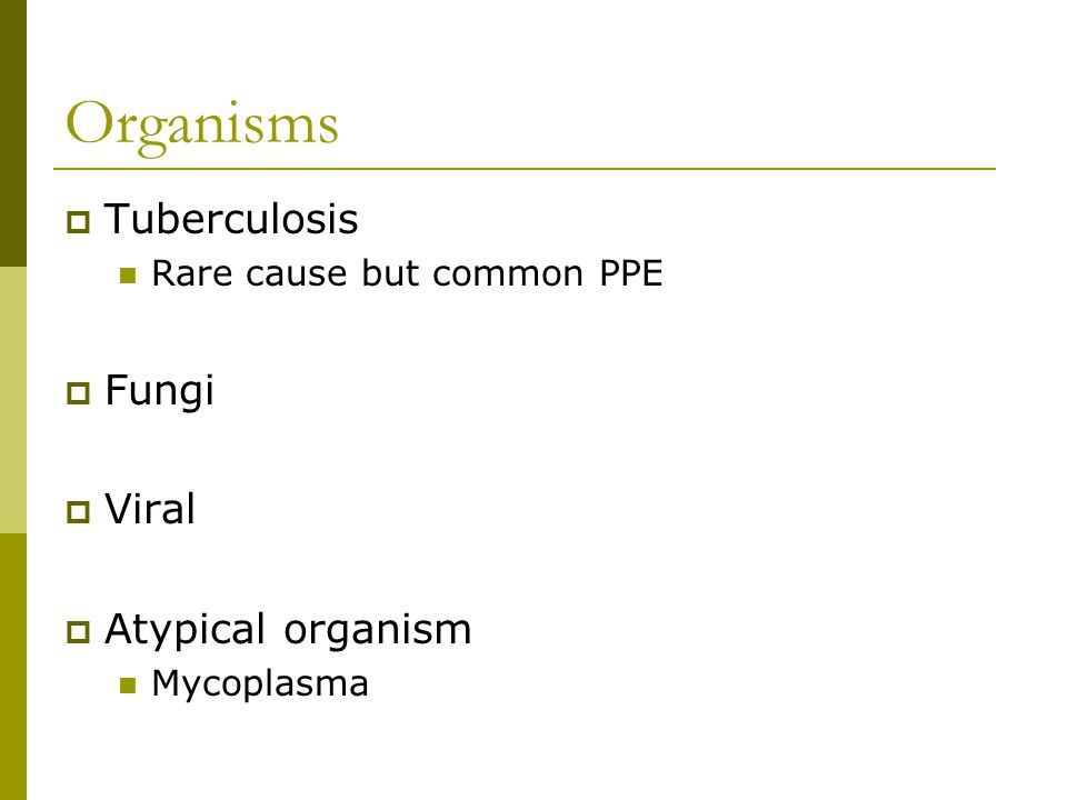 Organisms  Tuberculosis Rare cause but common PPE  Fungi  Viral  Atypical organism Mycoplasma
