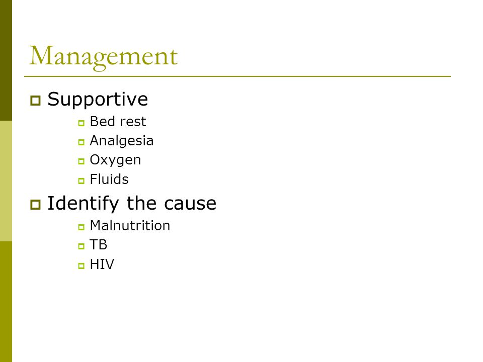 Management  Supportive  Bed rest  Analgesia  Oxygen  Fluids  Identify the cause  Malnutrition  TB  HIV