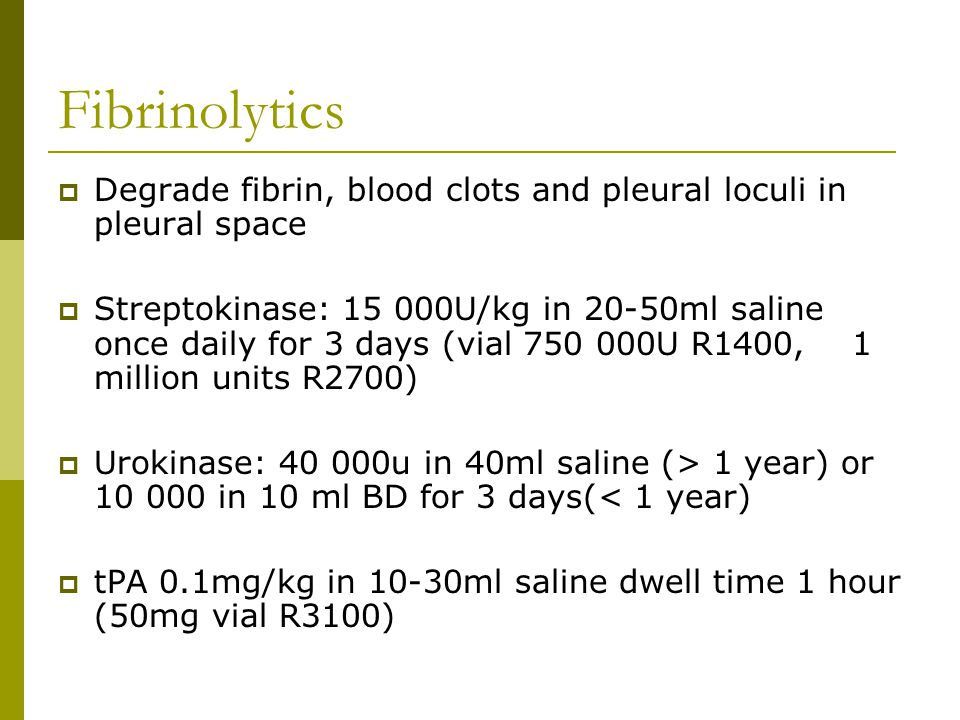 Fibrinolytics  Degrade fibrin, blood clots and pleural loculi in pleural space  Streptokinase: 15 000U/kg in 20-50ml saline once daily for 3 days (vial 750 000U R1400, 1 million units R2700)  Urokinase: 40 000u in 40ml saline (> 1 year) or 10 000 in 10 ml BD for 3 days(< 1 year)  tPA 0.1mg/kg in 10-30ml saline dwell time 1 hour (50mg vial R3100)