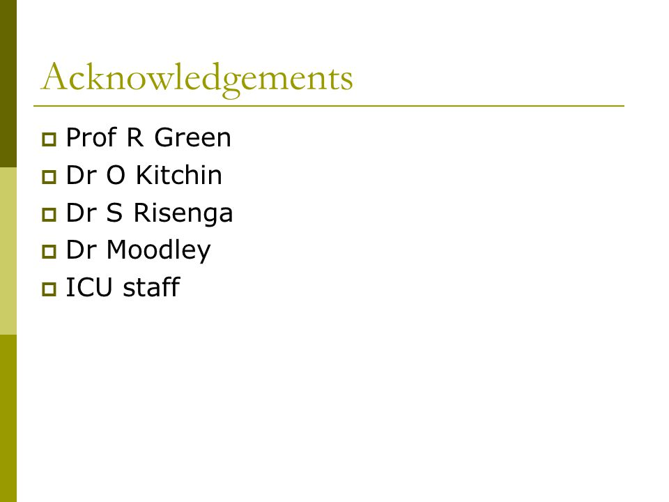 Acknowledgements  Prof R Green  Dr O Kitchin  Dr S Risenga  Dr Moodley  ICU staff