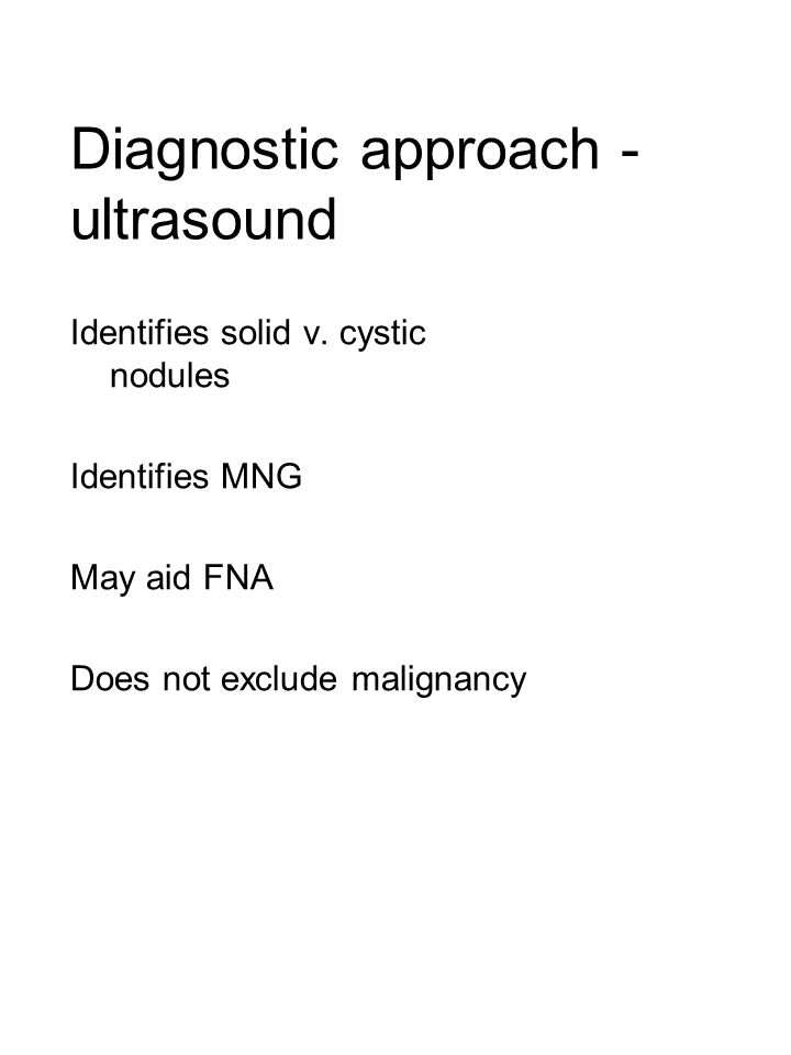 Diagnostic approach - ultrasound Identifies solid v. cystic nodules Identifies MNG May aid FNA Does not exclude malignancy