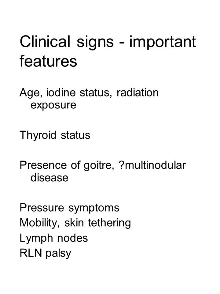 Clinical signs - important features Age, iodine status, radiation exposure Thyroid status Presence of goitre, ?multinodular disease Pressure symptoms