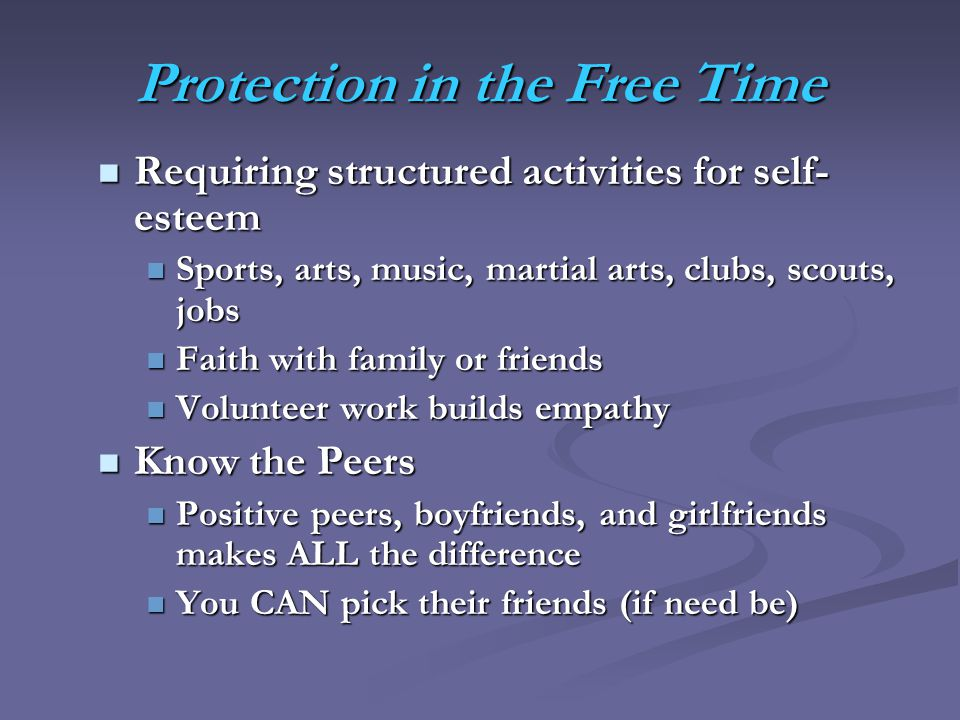 Protection in the Free Time Requiring structured activities for self- esteem Requiring structured activities for self- esteem Sports, arts, music, martial arts, clubs, scouts, jobs Sports, arts, music, martial arts, clubs, scouts, jobs Faith with family or friends Faith with family or friends Volunteer work builds empathy Volunteer work builds empathy Know the Peers Know the Peers Positive peers, boyfriends, and girlfriends makes ALL the difference Positive peers, boyfriends, and girlfriends makes ALL the difference You CAN pick their friends (if need be) You CAN pick their friends (if need be)